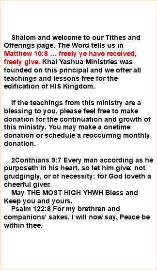 Shalom and welcome to our Tithes and Offerings page. The Word tells us in Matthew 10:8 … freely ye have received, freely give. Khai Yashua Ministries was founded on this principal and we offer all teachings and lessons free for the edification of HIS Kingdom. If the teachings from this ministry are a blessing to you, please feel free to make donation for the continuation and growth of this ministry. You may make a onetime donation or schedule a reoccurring monthly donation. 2Corithians 9:7 Every man according as he purposeth in his heart, so let him give; not grudgingly, or of necessity: for God loveth a cheerful giver. May THE MOST HIGH YHWH Bless and Keep you and yours. Psalm 122:8 For my brethren and companions' sakes, I will now say, Peace be within thee.
