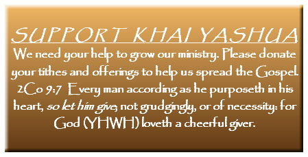 SUPPORT KHAI YASHUA We need your help to grow our ministry. Please donate your tithes and offerings to help us spread the Gospel. 2Co 9:7 Every man according as he purposeth in his heart, so let him give; not grudgingly, or of necessity: for God (YHWH) loveth a cheerful giver.