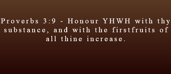 Proverbs 3:9 - Honour YHWH with thy substance, and with the firstfruits of all thine increase.